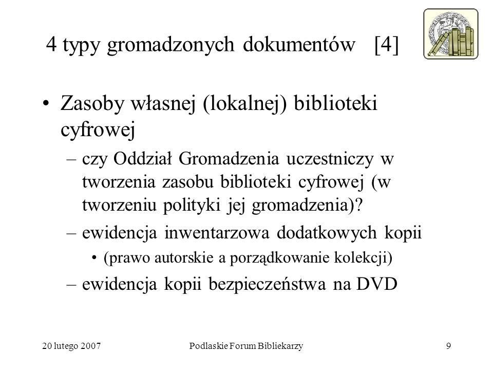 20 lutego 2007Podlaskie Forum Bibliekarzy9 4 typy gromadzonych dokumentów [4] Zasoby własnej (lokalnej) biblioteki cyfrowej –czy Oddział Gromadzenia u