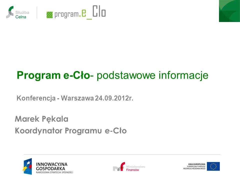 Program e-Cło- podstawowe informacje Konferencja - Warszawa 24.09.2012r. Marek Pękala Koordynator Programu e-Cło