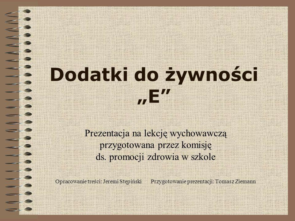 Dodatki do żywności E Prezentacja na lekcję wychowawczą przygotowana przez komisję ds. promocji zdrowia w szkole Opracowanie treści: Jeremi Stępiński