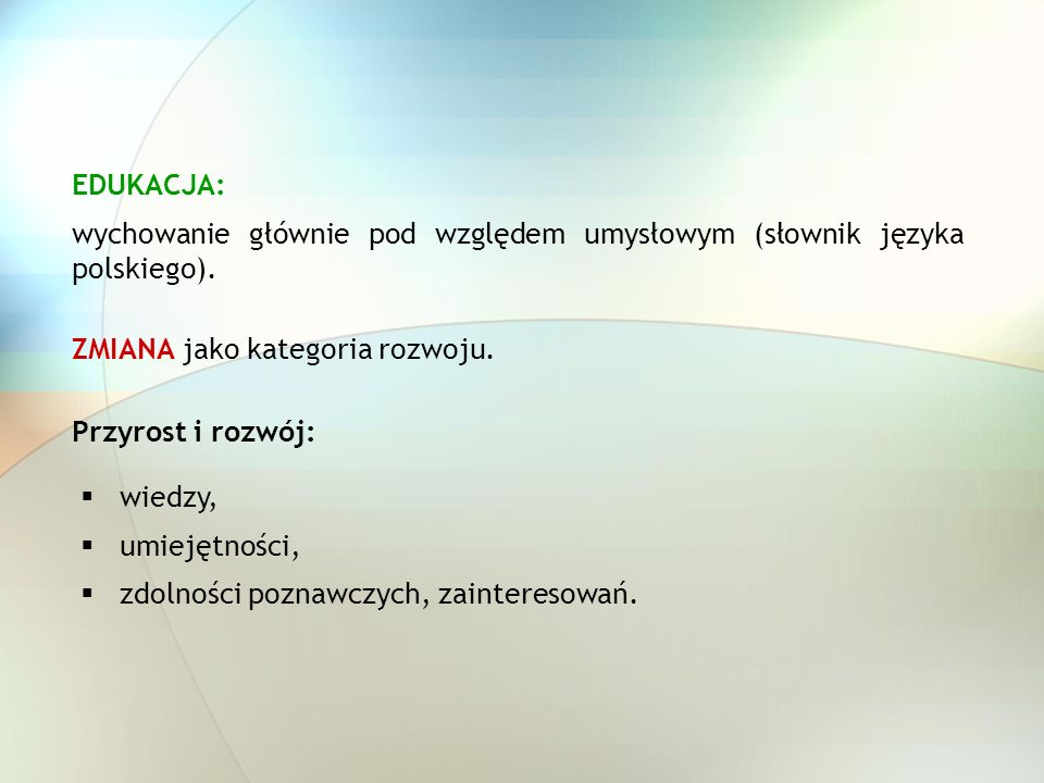 EDUKACJA: wychowanie głównie pod względem umysłowym (słownik języka polskiego). wiedzy, umiejętności, zdolności poznawczych, zainteresowań. ZMIANA jak