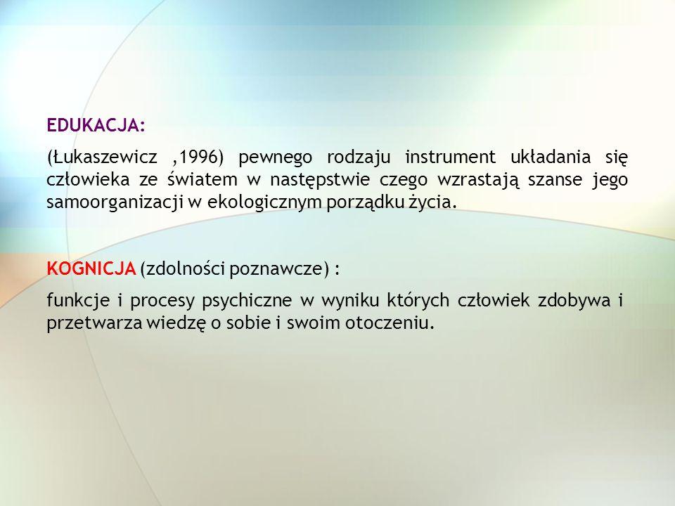 EDUKACJA: (Łukaszewicz,1996) pewnego rodzaju instrument układania się człowieka ze światem w następstwie czego wzrastają szanse jego samoorganizacji w