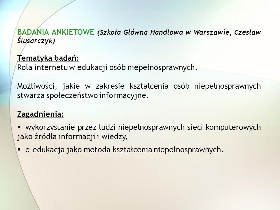 BADANIA ANKIETOWE (Szkoła Główna Handlowa w Warszawie, Czesław Ślusarczyk) Tematyka badań: Rola internetu w edukacji osób niepełnosprawnych. Możliwośc