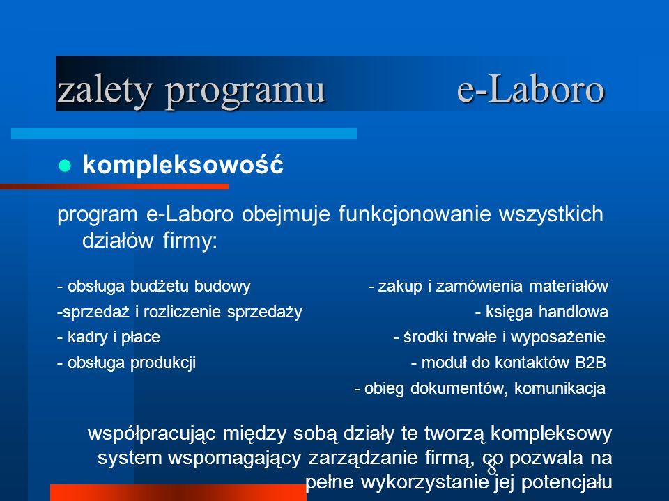 9 zalety programu e-Laboro zalety programu e-Laboro przejrzystość, klarowny obraz w funkcjonowaniu firmy stanowi najważniejsze źródło wiedzy wspomagające zarządzenie, daje możliwość podjęcia właściwych decyzji, szybkiej reakcji na zachodzące zmiany.