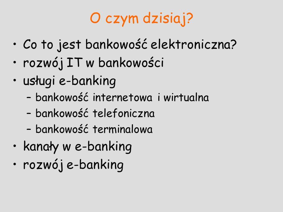 O czym dzisiaj? Co to jest bankowość elektroniczna? rozwój IT w bankowości usługi e-banking –bankowość internetowa i wirtualna –bankowość telefoniczna