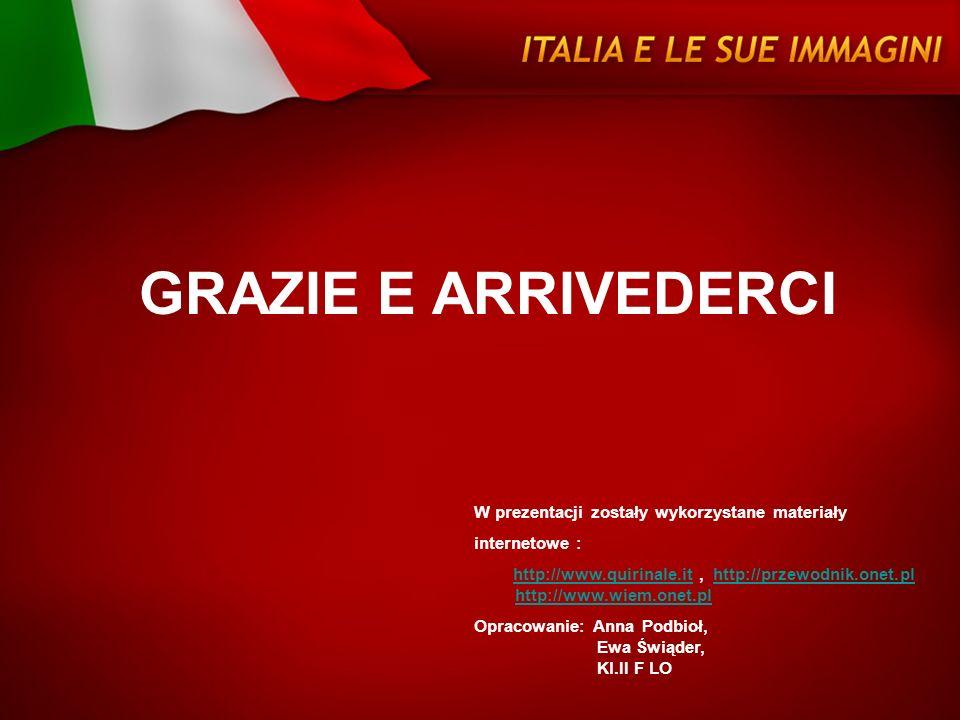 GRAZIE E ARRIVEDERCI W prezentacji zostały wykorzystane materiały internetowe : http://www.quirinale.it, http://przewodnik.onet.pl http://www.wiem.one
