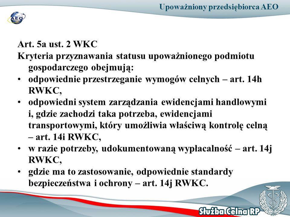 Upoważniony przedsiębiorca AEO Art. 5a ust. 2 WKC Kryteria przyznawania statusu upoważnionego podmiotu gospodarczego obejmują: odpowiednie przestrzega