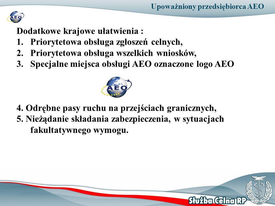 Upoważniony przedsiębiorca AEO Dodatkowe krajowe ułatwienia : 1.Priorytetowa obsługa zgłoszeń celnych, 2.Priorytetowa obsługa wszelkich wniosków, 3.Sp
