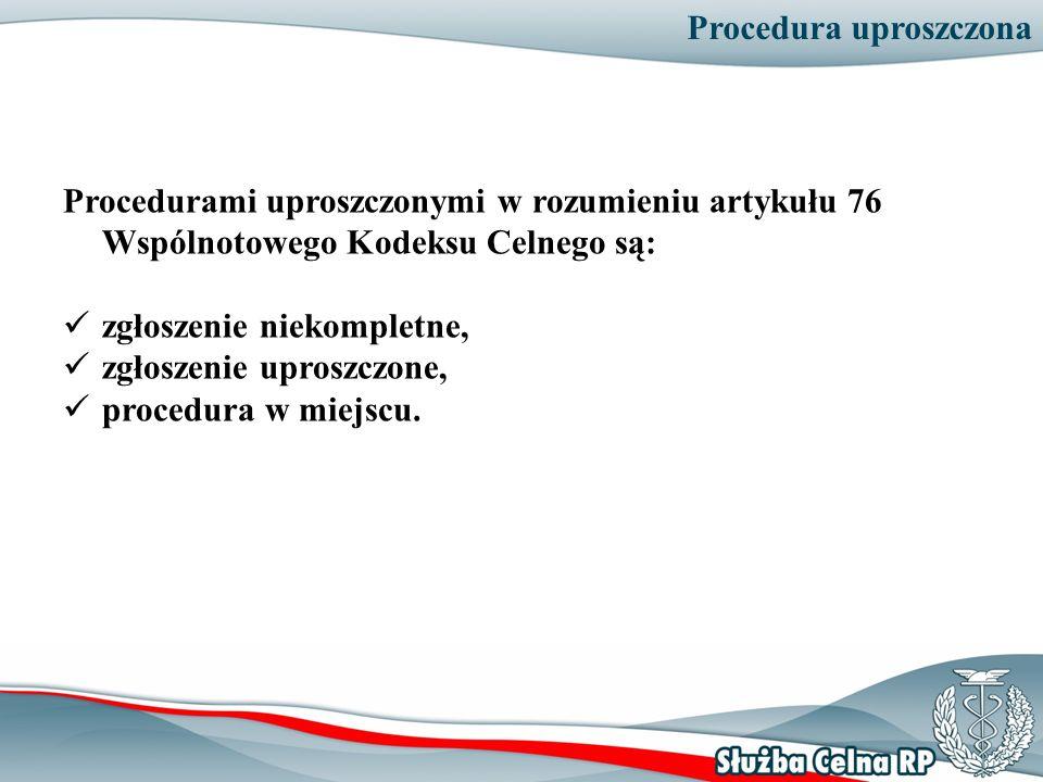 Procedura uproszczona Procedurami uproszczonymi w rozumieniu artykułu 76 Wspólnotowego Kodeksu Celnego są: zgłoszenie niekompletne, zgłoszenie uproszc