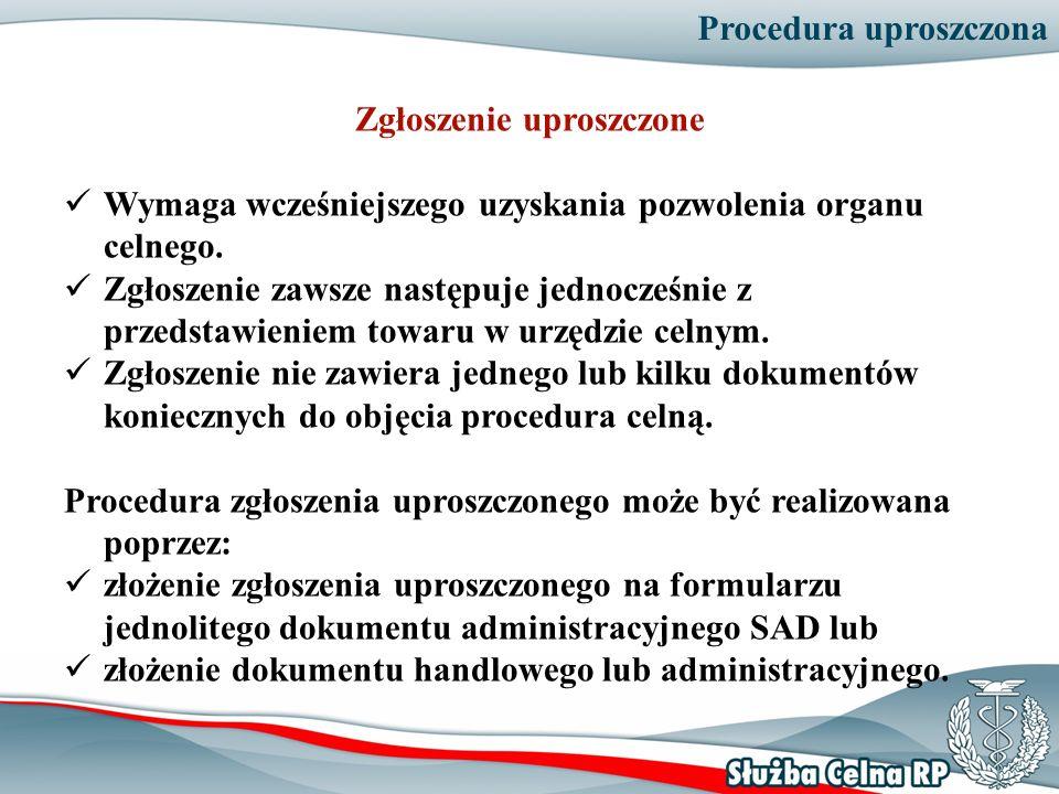 Procedura uproszczona Zgłoszenie uproszczone Wymaga wcześniejszego uzyskania pozwolenia organu celnego. Zgłoszenie zawsze następuje jednocześnie z prz