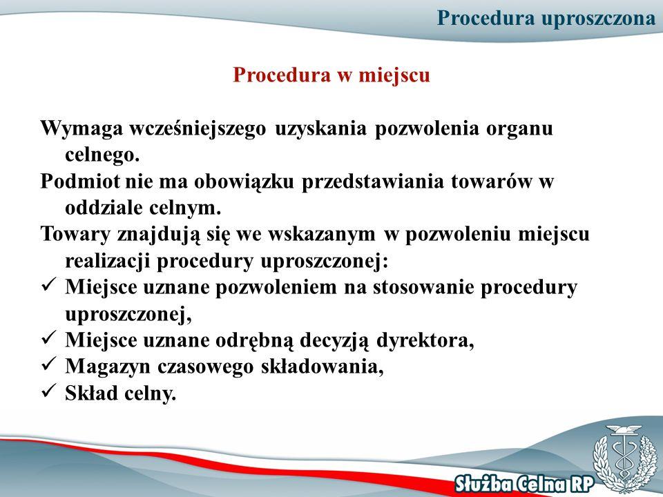 Procedura uproszczona Procedura w miejscu Wymaga wcześniejszego uzyskania pozwolenia organu celnego. Podmiot nie ma obowiązku przedstawiania towarów w
