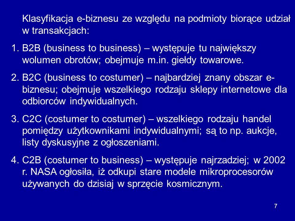 7 Klasyfikacja e-biznesu ze względu na podmioty biorące udział w transakcjach: 1.B2B (business to business) – występuje tu największy wolumen obrotów;