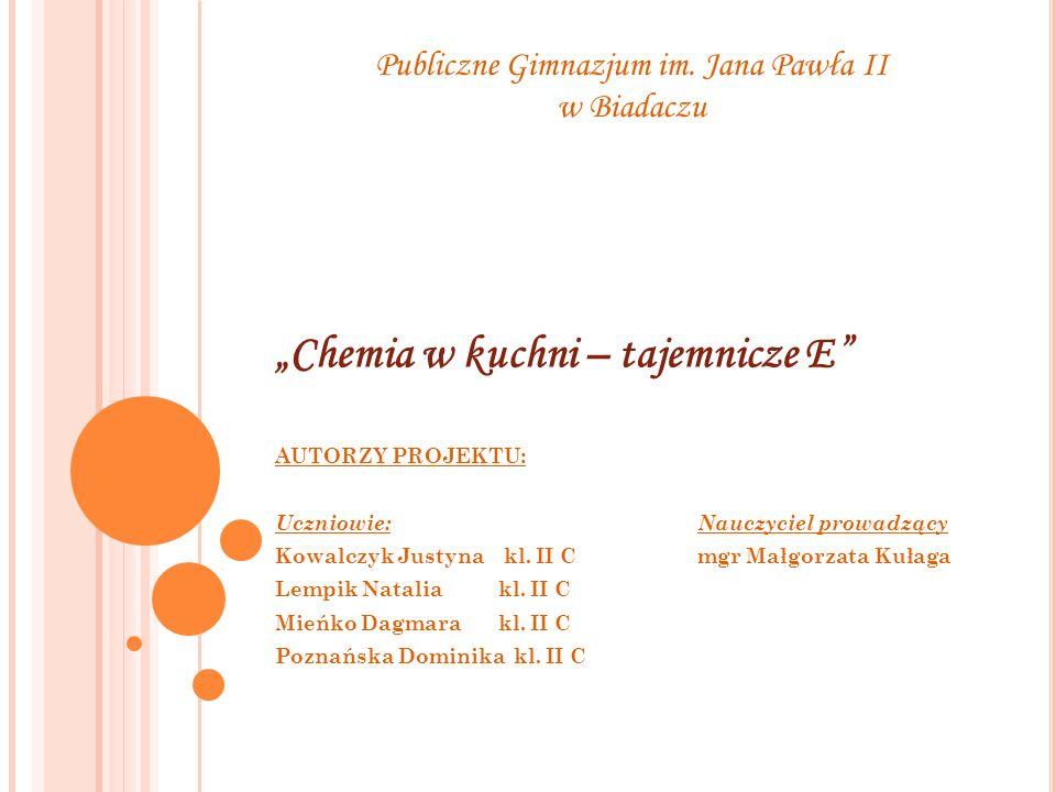 Chemia w kuchni – tajemnicze E AUTORZY PROJEKTU: Uczniowie:Nauczyciel prowadzący Kowalczyk Justyna kl. II Cmgr Małgorzata Kułaga Lempik Natalia kl. II