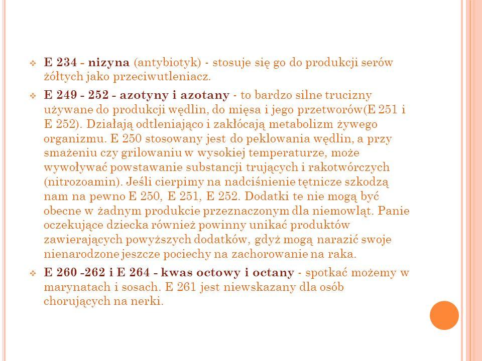 E 234 - nizyna (antybiotyk) - stosuje się go do produkcji serów żółtych jako przeciwutleniacz. E 249 - 252 - azotyny i azotany - to bardzo silne truci