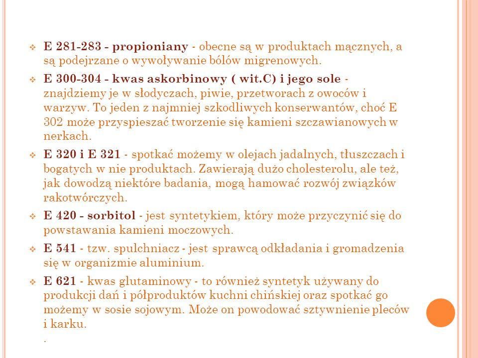 E 281-283 - propioniany - obecne są w produktach mącznych, a są podejrzane o wywoływanie bólów migrenowych. E 300-304 - kwas askorbinowy ( wit.C) i je