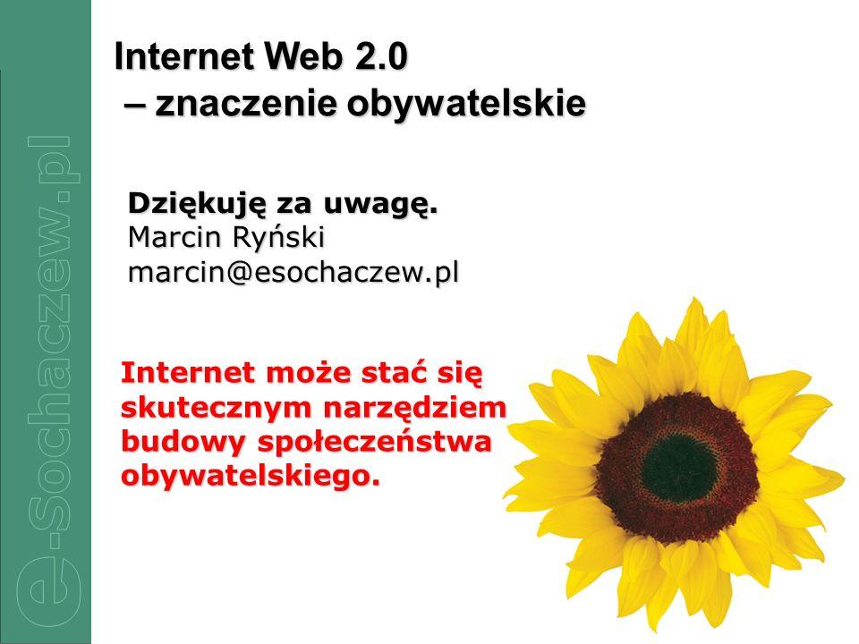 21/22 Internet Web 2.0 – znaczenie obywatelskie Dziękuję za uwagę. Marcin Ryński marcin@esochaczew.pl Internet może stać się skutecznym narzędziem bud