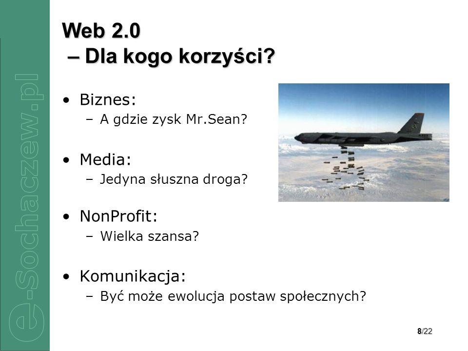 8/22 Web 2.0 – Dla kogo korzyści? Biznes: –A gdzie zysk Mr.Sean? Media: –Jedyna słuszna droga? NonProfit: –Wielka szansa? Komunikacja: –Być może ewolu