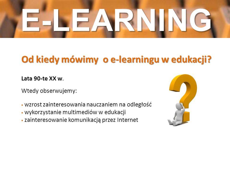 Od kiedy mówimy o e-learningu w edukacji? Lata 90-te XX w. Wtedy obserwujemy: wzrost zainteresowania nauczaniem na odległość wykorzystanie multimediów