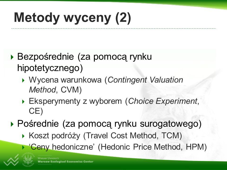 Metody wyceny (2) Bezpośrednie (za pomocą rynku hipotetycznego) Wycena warunkowa (Contingent Valuation Method, CVM) Eksperymenty z wyborem (Choice Experiment, CE) Pośrednie (za pomocą rynku surogatowego) Koszt podróży (Travel Cost Method, TCM) Ceny hedoniczne (Hedonic Price Method, HPM)
