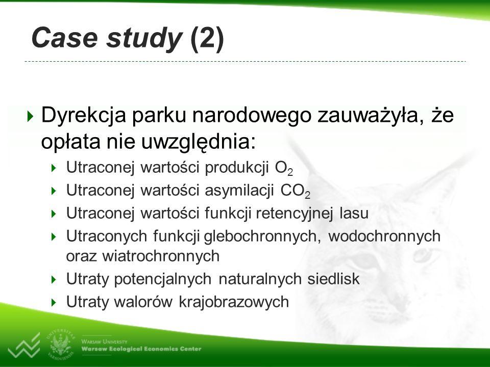 Case study (2) Dyrekcja parku narodowego zauważyła, że opłata nie uwzględnia: Utraconej wartości produkcji O 2 Utraconej wartości asymilacji CO 2 Utraconej wartości funkcji retencyjnej lasu Utraconych funkcji glebochronnych, wodochronnych oraz wiatrochronnych Utraty potencjalnych naturalnych siedlisk Utraty walorów krajobrazowych