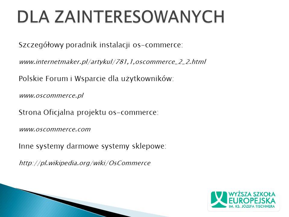 Szczegółowy poradnik instalacji os-commerce: www.internetmaker.pl/artykul/781,1,oscommerce_2_2.html Polskie Forum i Wsparcie dla użytkowników: www.osc