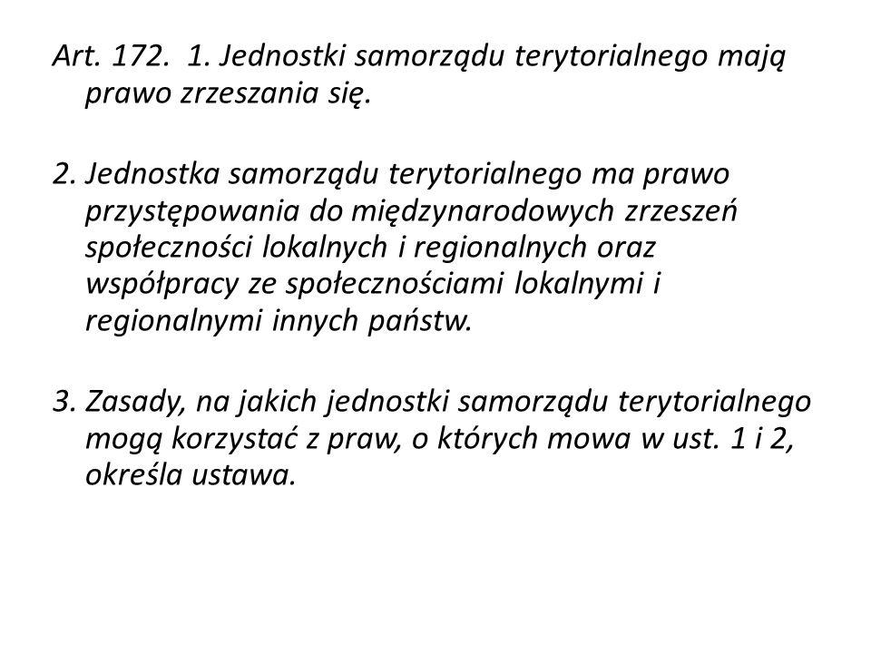 Art. 172. 1. Jednostki samorządu terytorialnego mają prawo zrzeszania się. 2. Jednostka samorządu terytorialnego ma prawo przystępowania do międzynaro