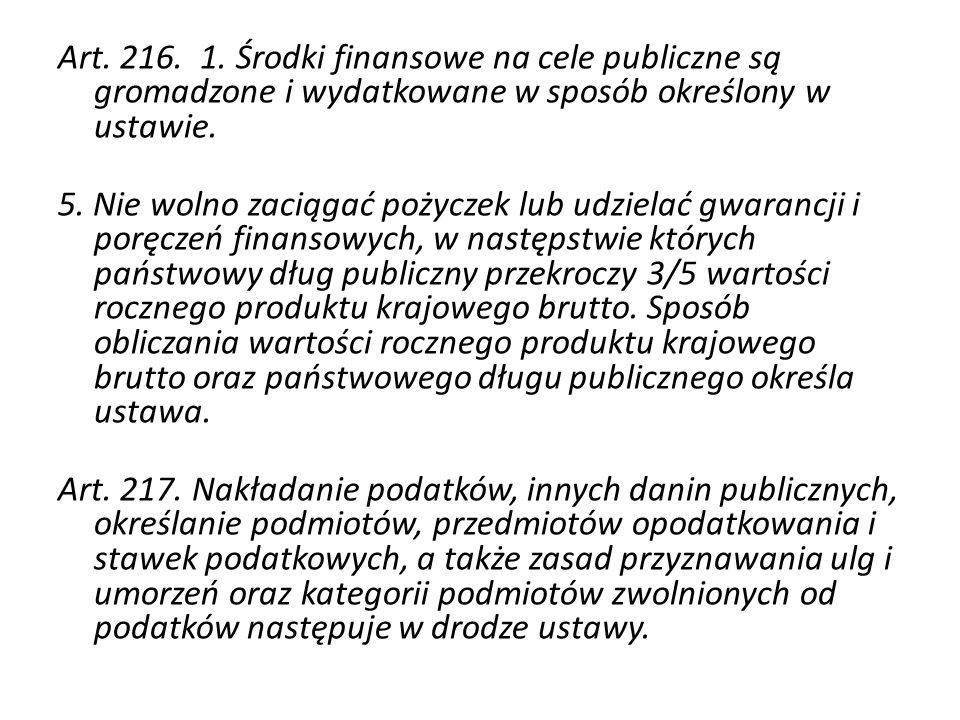 Art. 216. 1. Środki finansowe na cele publiczne są gromadzone i wydatkowane w sposób określony w ustawie. 5. Nie wolno zaciągać pożyczek lub udzielać