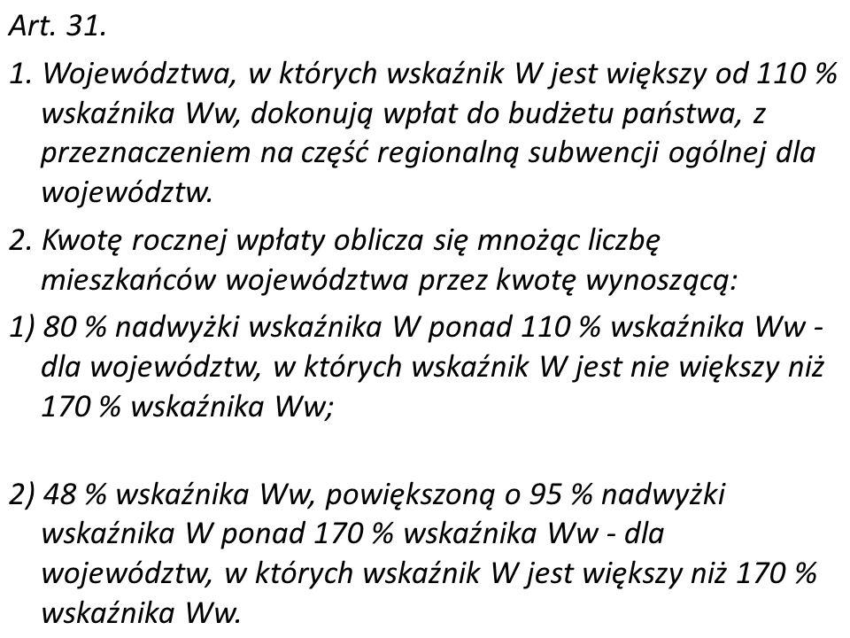 Art. 31. 1. Województwa, w których wskaźnik W jest większy od 110 % wskaźnika Ww, dokonują wpłat do budżetu państwa, z przeznaczeniem na część regiona