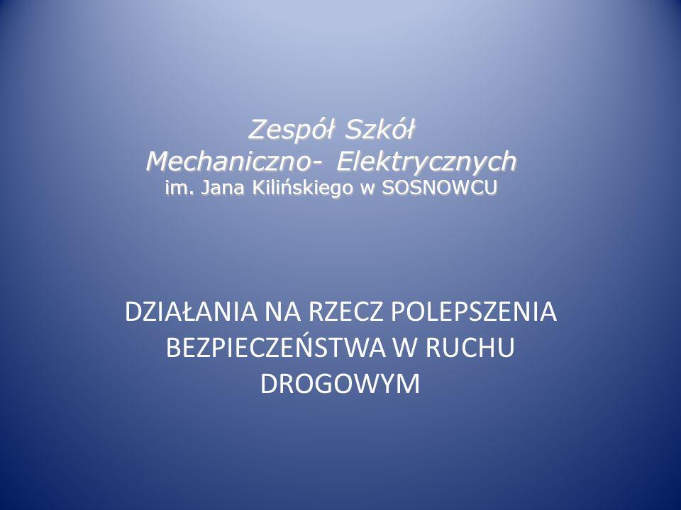 Zespół Szkół Mechaniczno- Elektrycznych im. Jana Kilińskiego w SOSNOWCU DZIAŁANIA NA RZECZ POLEPSZENIA BEZPIECZEŃSTWA W RUCHU DROGOWYM