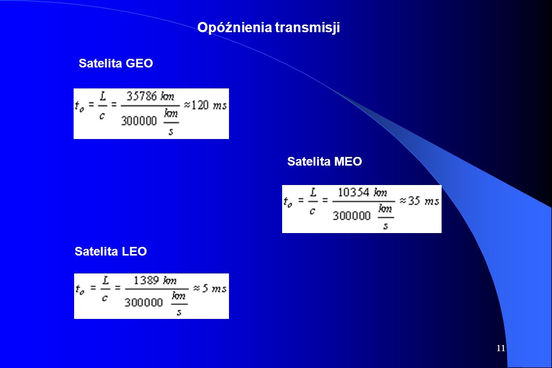 10 Rodzaje orbit satelitarnych: HEO (Highly Eliptical Orbit)- perygeum 3-5 tys. km, apogeum 25-45 tys. km., czas obiegu ok. 3 godz. LEO (Low Earth Orb