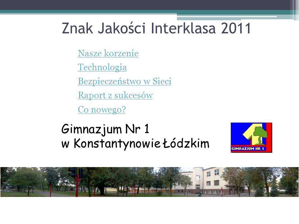 Znak Jakości Interklasa 2011 Nasze korzenie Technologia Bezpieczeństwo w Sieci Raport z sukcesów Co nowego? Gimnazjum Nr 1 w Konstantynowie Łódzkim