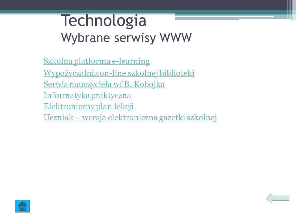 Technologia Wybrane serwisy WWW Szkolna platforma e-learning Wypożyczalnia on-line szkolnej biblioteki Serwis nauczyciela wf B. Kobojka Informatyka pr