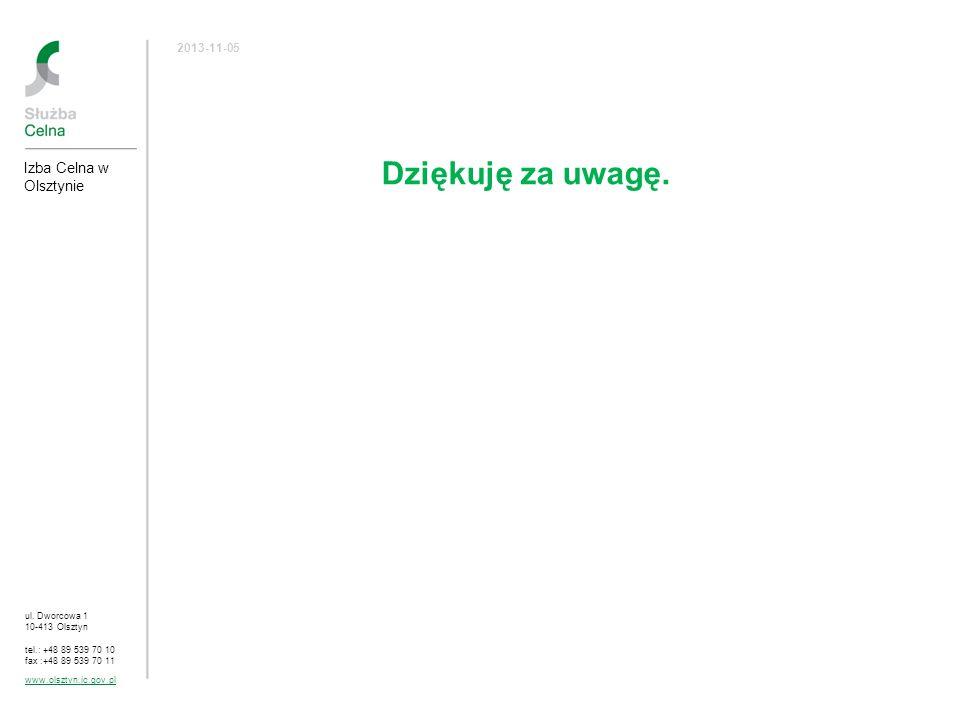 Dziękuję za uwagę. ul. Dworcowa 1 10-413 Olsztyn tel.: +48 89 539 70 10 fax :+48 89 539 70 11 www.olsztyn.ic.gov.pl 2013-11-05 Izba Celna w Olsztynie