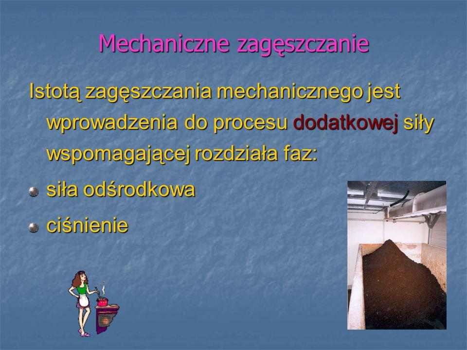 Mechaniczne zagęszczanie Istotą zagęszczania mechanicznego jest wprowadzenia do procesu dodatkowej siły wspomagającej rozdziała faz: siła odśrodkowa c