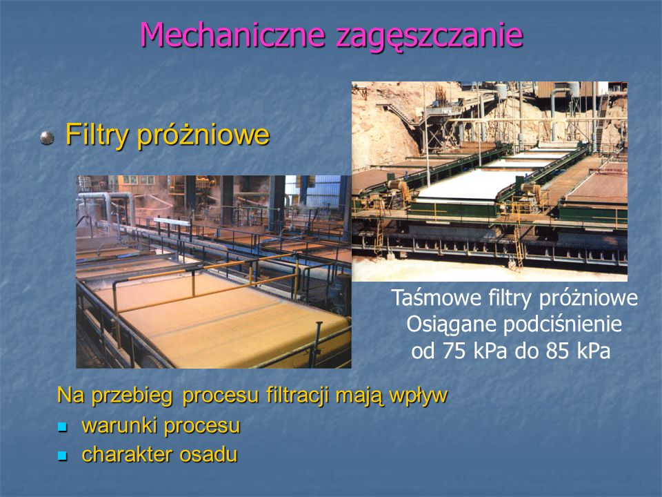 Mechaniczne zagęszczanie Filtry próżniowe Taśmowe filtry próżniowe Osiągane podciśnienie od 75 kPa do 85 kPa Na przebieg procesu filtracji mają wpływ