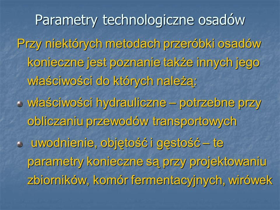 Parametry technologiczne osadów zdolność do fermentacji – cecha szczególnie ważna przy wymiarowaniu komór fermentacyjnych i urządzeń do biogazu właściwości filtracyjne (zdolność odwadniania) – istotna właściwość przy obliczaniu poletek i lagun oraz pras ciepło spalania i inne właściwości paliwowe – istotne przy projektowaniu procesów termicznego unieszkodliwiania właściwości nawozowe – ważne przy ich przyrodniczym wykorzystaniu