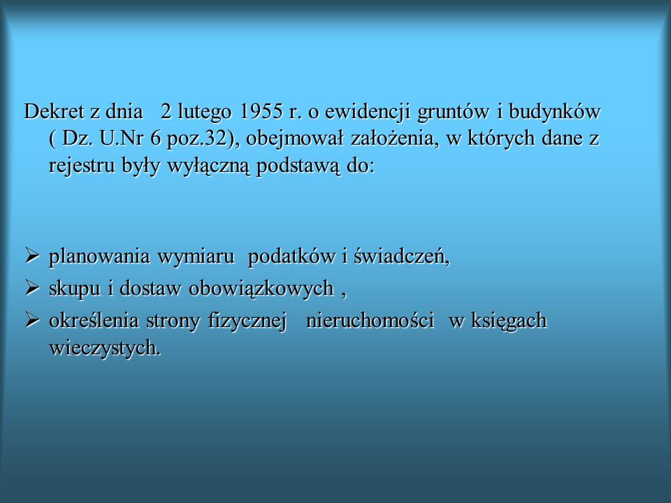 Dekret z dnia 2 lutego 1955 r. o ewidencji gruntów i budynków ( Dz. U.Nr 6 poz.32), obejmował założenia, w których dane z rejestru były wyłączną podst