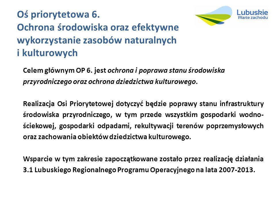 Oś priorytetowa 6. Ochrona środowiska oraz efektywne wykorzystanie zasobów naturalnych i kulturowych Celem głównym OP 6. jest ochrona i poprawa stanu