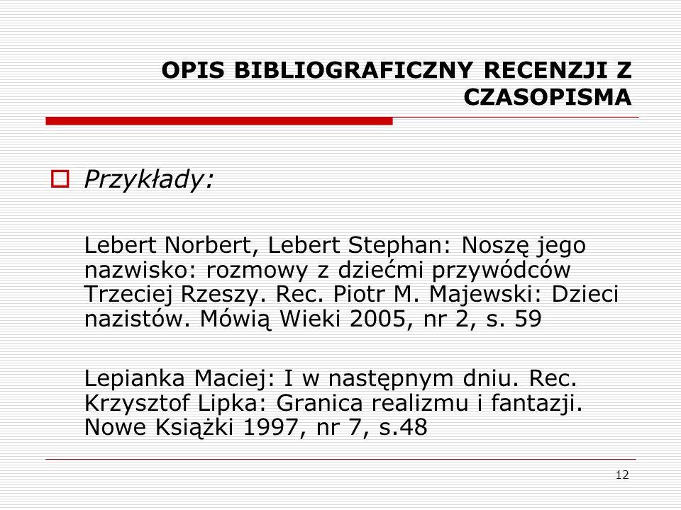 12 OPIS BIBLIOGRAFICZNY RECENZJI Z CZASOPISMA Przykłady: Lebert Norbert, Lebert Stephan: Noszę jego nazwisko: rozmowy z dziećmi przywódców Trzeciej Rz