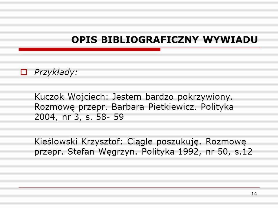 14 OPIS BIBLIOGRAFICZNY WYWIADU Przykłady: Kuczok Wojciech: Jestem bardzo pokrzywiony. Rozmowę przepr. Barbara Pietkiewicz. Polityka 2004, nr 3, s. 58