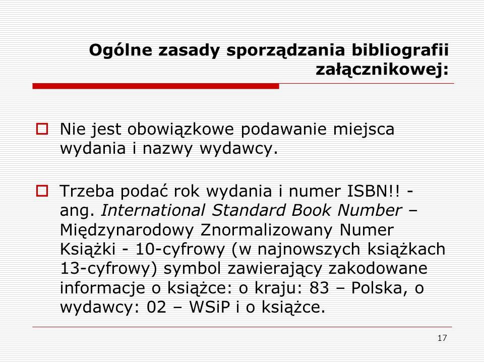 17 Ogólne zasady sporządzania bibliografii załącznikowej: Nie jest obowiązkowe podawanie miejsca wydania i nazwy wydawcy. Trzeba podać rok wydania i n