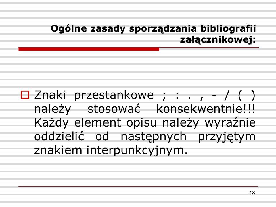 18 Ogólne zasady sporządzania bibliografii załącznikowej: Znaki przestankowe ; :., - / ( ) należy stosować konsekwentnie!!! Każdy element opisu należy