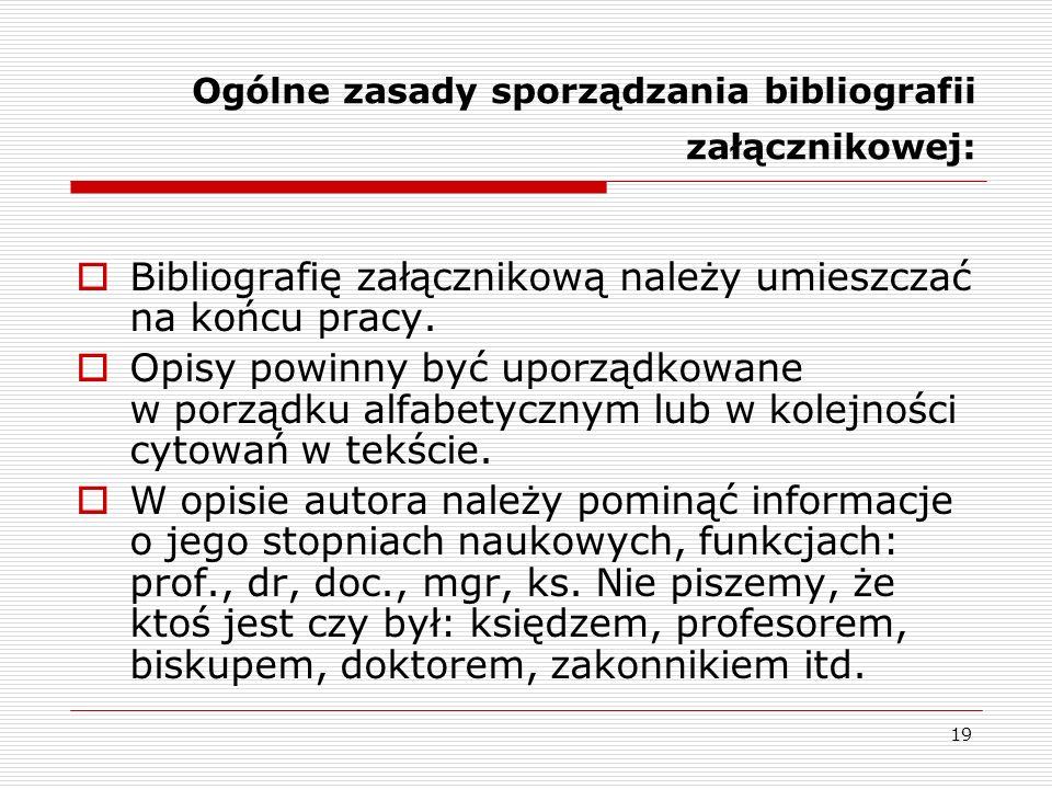 19 Ogólne zasady sporządzania bibliografii załącznikowej: Bibliografię załącznikową należy umieszczać na końcu pracy. Opisy powinny być uporządkowane