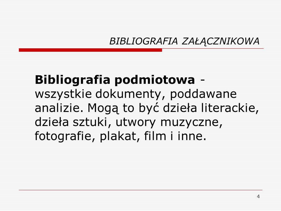 4 BIBLIOGRAFIA ZAŁĄCZNIKOWA Bibliografia podmiotowa - wszystkie dokumenty, poddawane analizie. Mogą to być dzieła literackie, dzieła sztuki, utwory mu