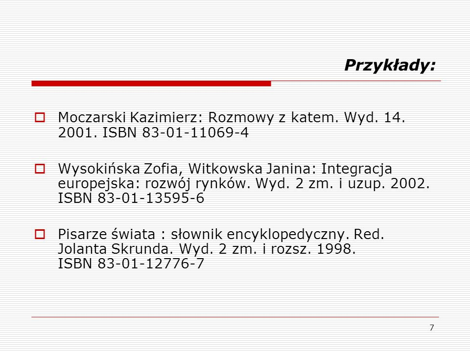 7 Przykłady: Moczarski Kazimierz: Rozmowy z katem. Wyd. 14. 2001. ISBN 83-01-11069-4 Wysokińska Zofia, Witkowska Janina: Integracja europejska: rozwój