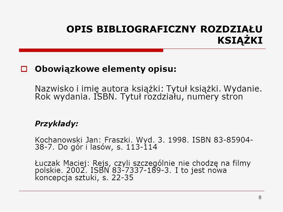 8 OPIS BIBLIOGRAFICZNY ROZDZIAŁU KSIĄŻKI Obowiązkowe elementy opisu: Nazwisko i imię autora książki: Tytuł książki. Wydanie. Rok wydania. ISBN. Tytuł