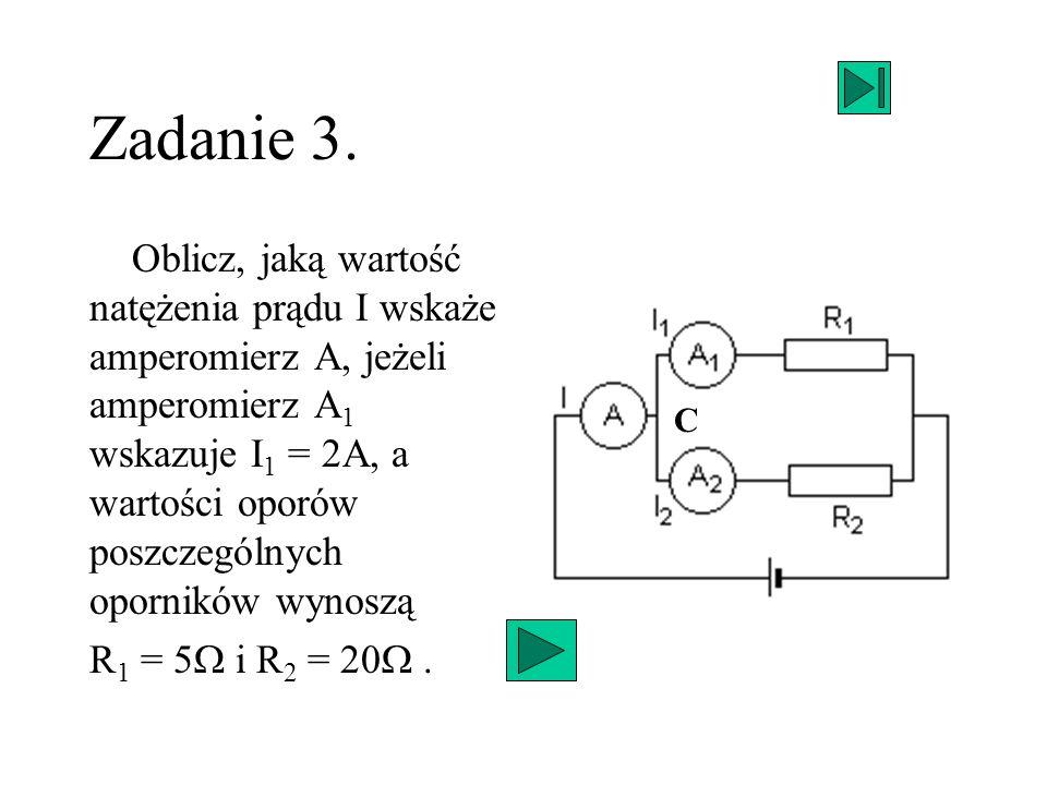 Zadanie 3. Oblicz, jaką wartość natężenia prądu I wskaże amperomierz A, jeżeli amperomierz A 1 wskazuje I 1 = 2A, a wartości oporów poszczególnych opo