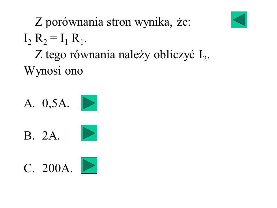 Z porównania stron wynika, że: I 2 R 2 = I 1 R 1. Z tego równania należy obliczyć I 2. Wynosi ono A.0,5A. B.2A. C.200A.