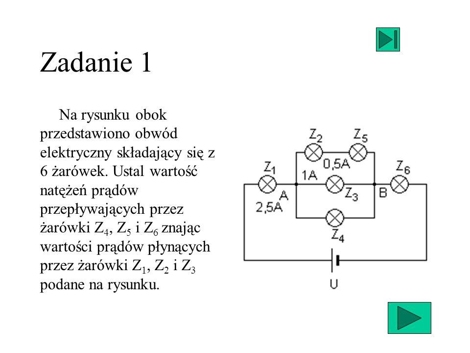 Zadanie 1 Na rysunku obok przedstawiono obwód elektryczny składający się z 6 żarówek. Ustal wartość natężeń prądów przepływających przez żarówki Z 4,
