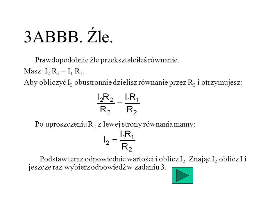 3ABBB. Źle. Po uproszczeniu R 2 z lewej strony równania mamy: Prawdopodobnie źle przekształciłeś równanie. Masz: I 2 R 2 = I 1 R 1. Aby obliczyć I 2 o