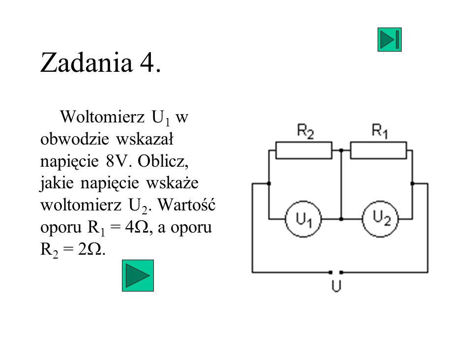 Zadania 4. Woltomierz U 1 w obwodzie wskazał napięcie 8V. Oblicz, jakie napięcie wskaże woltomierz U 2. Wartość oporu R 1 = 4, a oporu R 2 = 2.